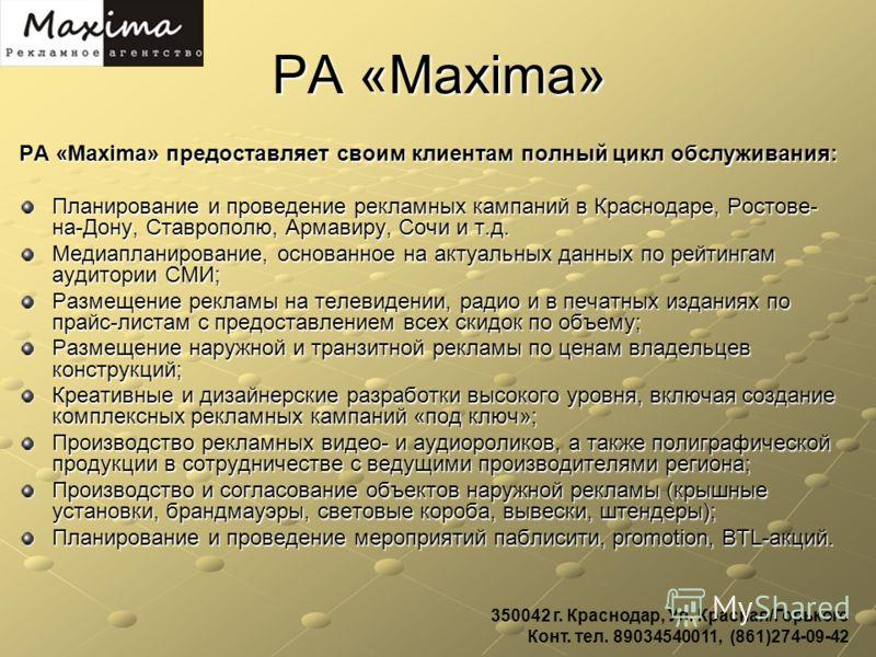 РА «Maxima» РА «Maxima» предоставляет своим клиентам полный цикл обслуживания: Планирование и проведение рекламных кампаний в Краснодаре, Ростове- на-Дону, Ставрополю, Армавиру, Сочи и т.д. Медиапланирование, основанное на актуальных данных по рейтин