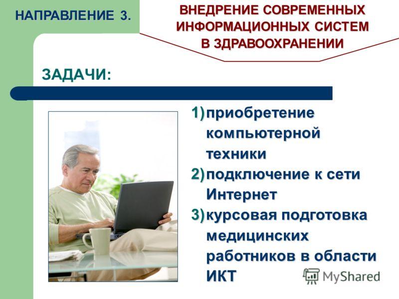 ЗАДАЧИ: НАПРАВЛЕНИЕ 3. ВНЕДРЕНИЕ СОВРЕМЕННЫХ ИНФОРМАЦИОННЫХ СИСТЕМ В ЗДРАВООХРАНЕНИИ 1)приобретение компьютерной техники 2)подключение к сети Интернет 3)курсовая подготовка медицинских работников в области ИКТ