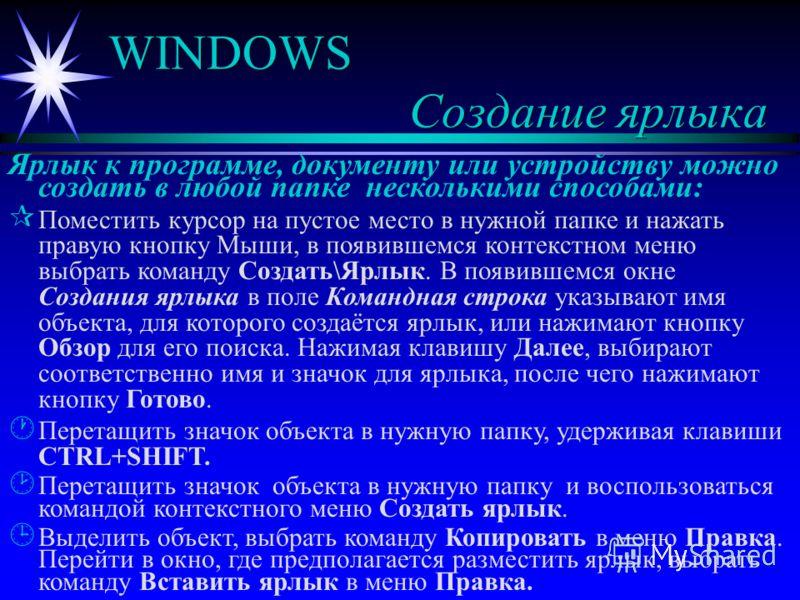 WINDOWS Создание ярлыка Ярлык к программе, документу или устройству можно создать в любой папке несколькими способами: ¶ ¶ Поместить курсор на пустое место в нужной папке и нажать правую кнопку Мыши, в появившемся контекстном меню выбрать команду Соз