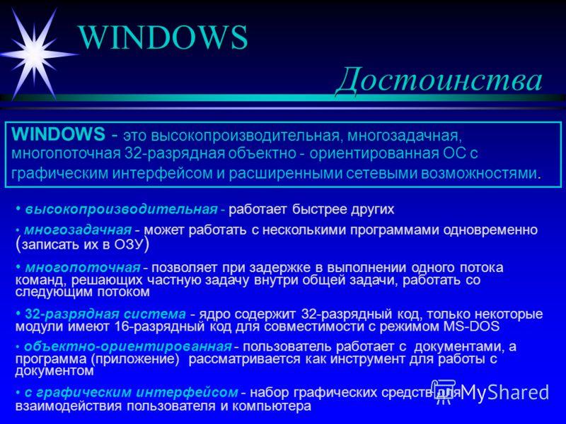 WINDOWS Достоинства. WINDOWS - это высокопроизводительная, многозадачная, многопоточная 32-разрядная объектно - ориентированная ОС с графическим интерфейсом и расширенными сетевыми возможностями. высокопроизводительная - работает быстрее других много