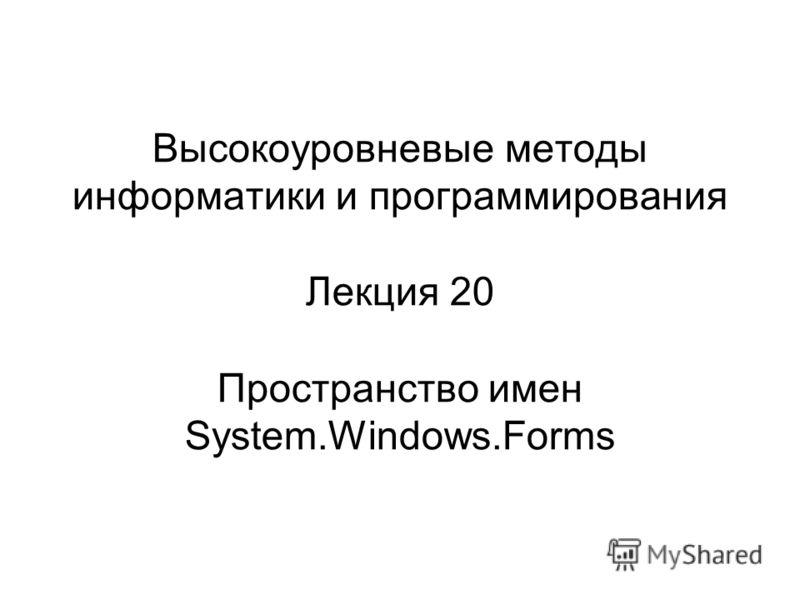 Высокоуровневые методы информатики и программирования Лекция 20 Пространство имен System.Windows.Forms