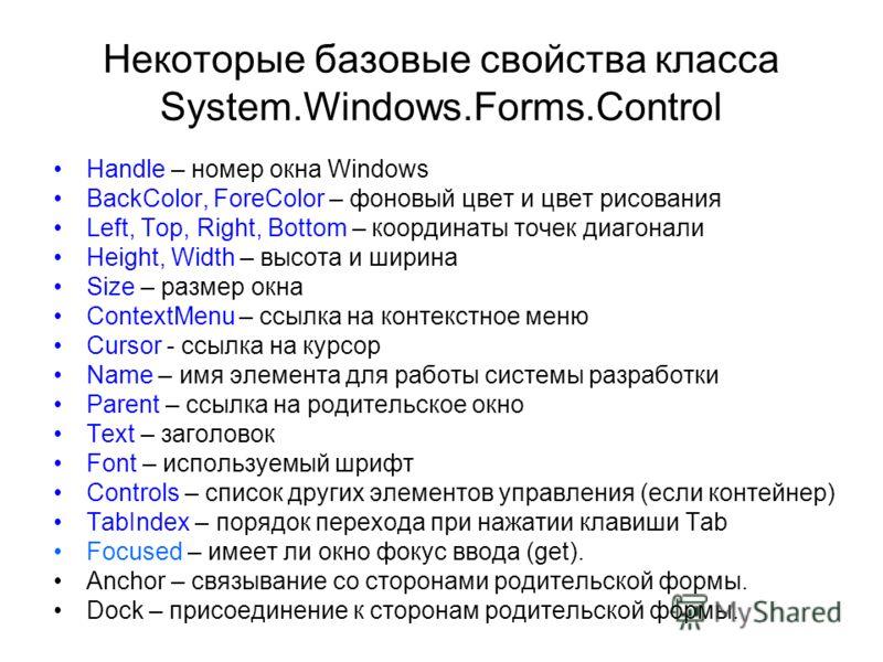 Некоторые базовые свойства класса System.Windows.Forms.Control Handle – номер окна Windows BackColor, ForeColor – фоновый цвет и цвет рисования Left, Top, Right, Bottom – координаты точек диагонали Height, Width – высота и ширина Size – размер окна C
