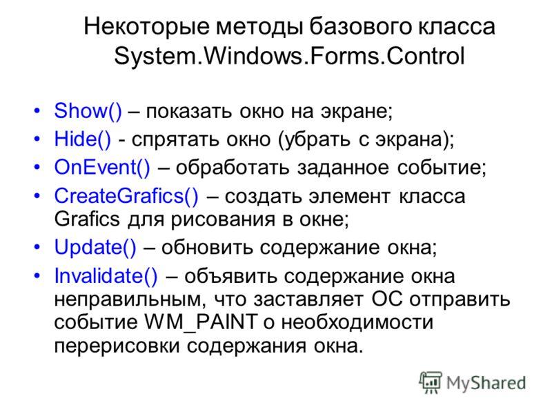 Некоторые методы базового класса System.Windows.Forms.Control Show() – показать окно на экране; Hide() - спрятать окно (убрать с экрана); OnEvent() – обработать заданное событие; CreateGrafics() – создать элемент класса Grafics для рисования в окне;