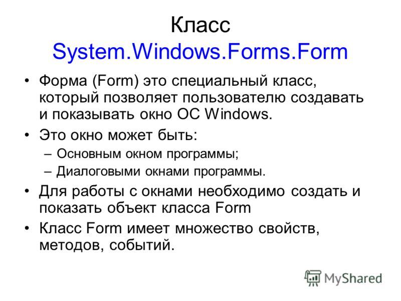 Класс System.Windows.Forms.Form Форма (Form) это специальный класс, который позволяет пользователю создавать и показывать окно OC Windows. Это окно может быть: –Основным окном программы; –Диалоговыми окнами программы. Для работы с окнами необходимо с