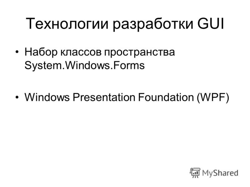 Технологии разработки GUI Набор классов пространства System.Windows.Forms Windows Presentation Foundation (WPF)