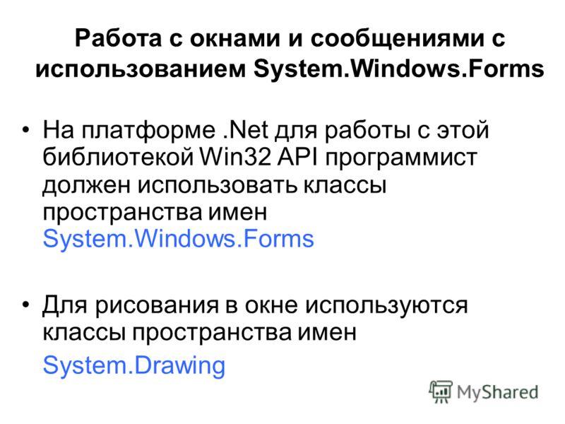 Работа с окнами и сообщениями с использованием System.Windows.Forms На платформе.Net для работы с этой библиотекой Win32 API программист должен использовать классы пространства имен System.Windows.Forms Для рисования в окне используются классы простр