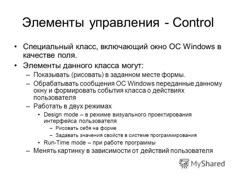 Элементы управления - Control Специальный класс, включающий окно OC Windows в качестве поля. Элементы данного класса могут: –Показывать (рисовать) в заданном месте формы. –Обрабатывать сообщения ОС Windows переданные данному окну и формировать событи
