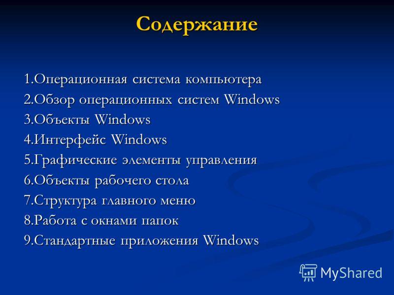Содержание 1.Операционная система компьютера 2.Обзор операционных систем Windows 3.Объекты Windows 4.Интерфейс Windows 5.Графические элементы управления 6.Объекты рабочего стола 7.Структура главного меню 8.Работа с окнами папок 9.Стандартные приложен