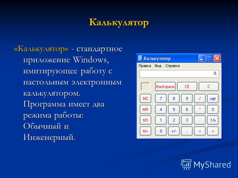 Калькулятор «Калькулятор» - стандартное приложение Windows, имитирующее работу с настольным электронным калькулятором. Программа имеет два режима работы: Обычный и Инженерный.