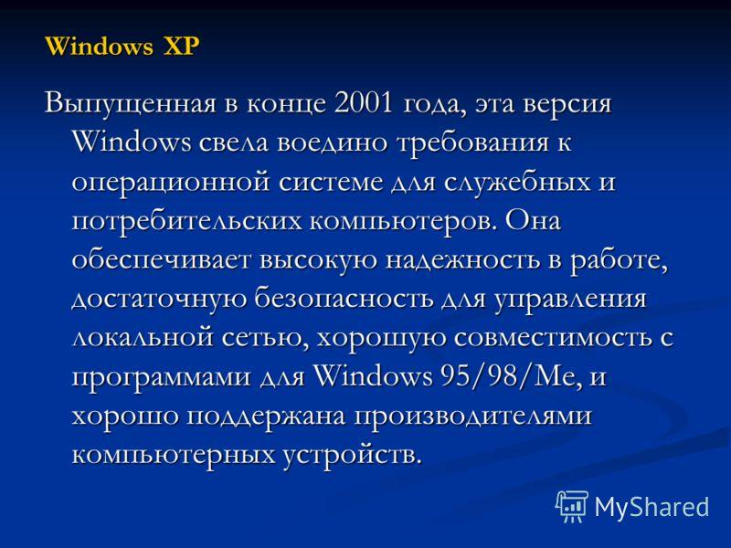 Windows XP Выпущенная в конце 2001 года, эта версия Windows свела воедино требования к операционной системе для служебных и потребительских компьютеров. Она обеспечивает высокую надежность в работе, достаточную безопасность для управления локальной с