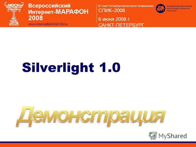 III Санкт-Петербургская интернет-конференция СПИК–2008 6 июня 2008 г. САНКТ-ПЕТЕРБУРГ Всероссийский Интернет- МАРАФОН 2008 www.internetMARAFON.ru Silverlight 1.0