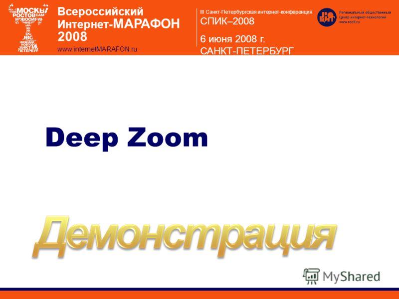 III Санкт-Петербургская интернет-конференция СПИК–2008 6 июня 2008 г. САНКТ-ПЕТЕРБУРГ Всероссийский Интернет- МАРАФОН 2008 www.internetMARAFON.ru Deep Zoom
