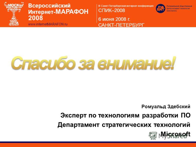 III Санкт-Петербургская интернет-конференция СПИК–2008 6 июня 2008 г. САНКТ-ПЕТЕРБУРГ Всероссийский Интернет- МАРАФОН 2008 www.internetMARAFON.ru Ромуальд Здебский Эксперт по технологиям разработки ПО Департамент стратегических технологий Microsoft