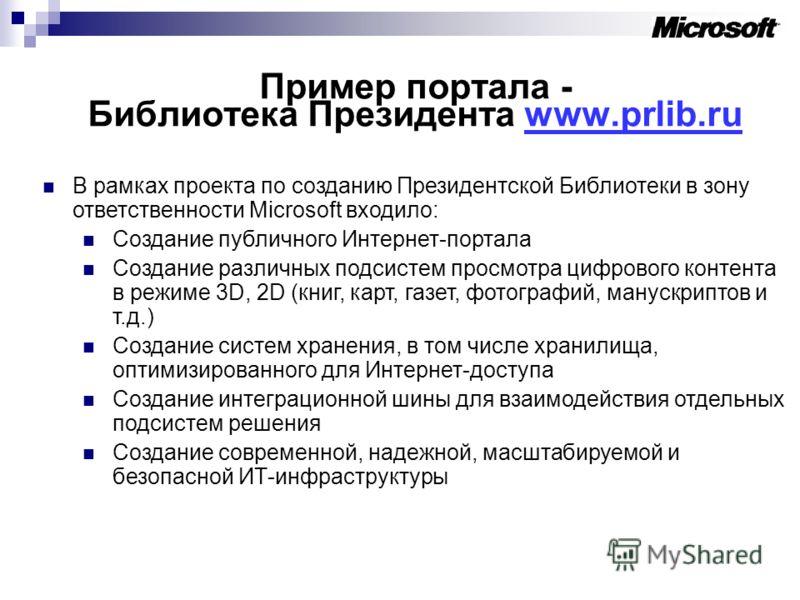 Пример портала - Библиотека Президента www.prlib.ru В рамках проекта по созданию Президентской Библиотеки в зону ответственности Microsoft входило: Создание публичного Интернет-портала Создание различных подсистем просмотра цифрового контента в режим