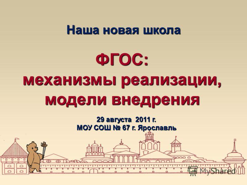 Наша новая школа ФГОС: механизмы реализации, модели внедрения 29 августа 2011 г. МОУ СОШ 67 г. Ярославль