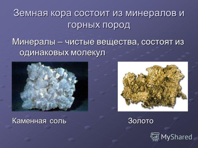 Земная кора состоит из минералов и горных пород Минералы – чистые вещества, состоят из одинаковых молекул Каменная соль Золото