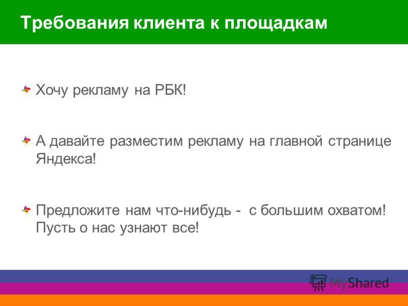 Требования клиента к площадкам Хочу рекламу на РБК! А давайте разместим рекламу на главной странице Яндекса! Предложите нам что-нибудь - с большим охватом! Пусть о нас узнают все!