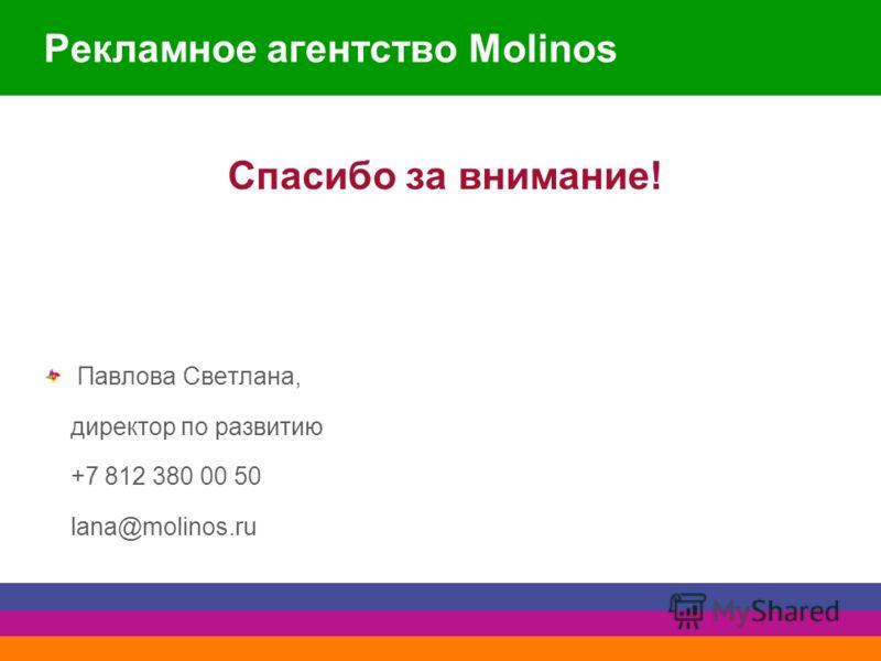 Рекламное агентство Molinos Спасибо за внимание! Павлова Светлана, директор по развитию +7 812 380 00 50 lana@molinos.ru