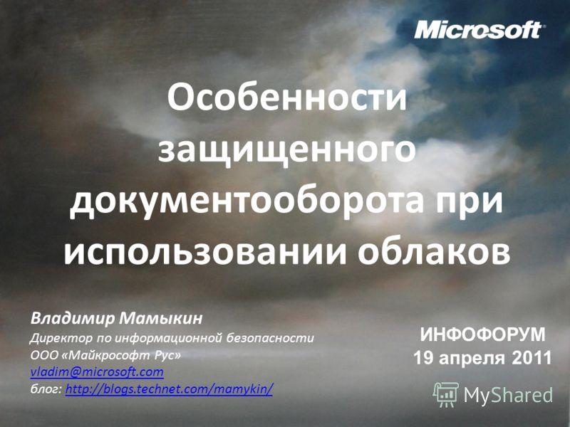 Особенности защищенного документооборота при использовании облаков ИНФОФОРУМ 19 апреля 2011 Владимир Мамыкин Директор по информационной безопасности ООО «Майкрософт Рус» vladim@microsoft.com блог: http://blogs.technet.com/mamykin/http://blogs.technet