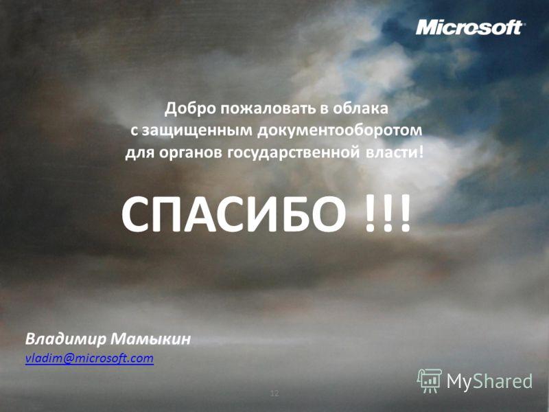 12 СПАСИБО !!! Владимир Мамыкин vladim@microsoft.com Добро пожаловать в облака с защищенным документооборотом для органов государственной власти!