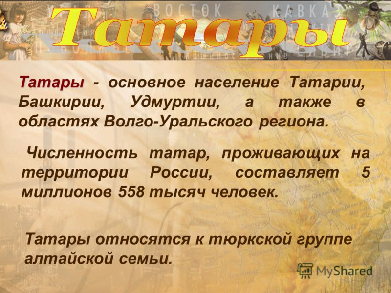 Татары Татары - основное население Татарии, Башкирии, Удмуртии, а также в областях Волго-Уральского региона. Численность татар, проживающих на территории России, составляет 5 миллионов 558 тысяч человек. Татары относятся к тюркской группе алтайской с
