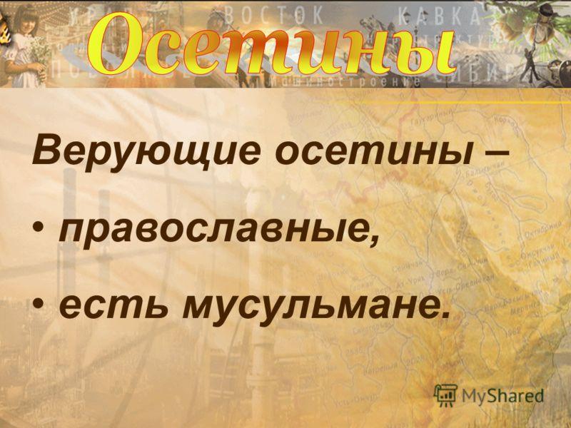 Верующие осетины – православные, есть мусульмане.