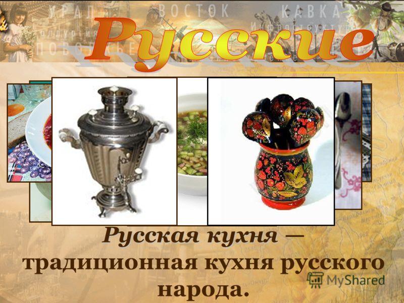 Русская кухня Русская кухня традиционная кухня русского народа.