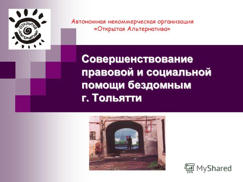 Совершенствование правовой и социальной помощи бездомным г. Тольятти Автономная некоммерческая организация «Открытая Альтернатива»