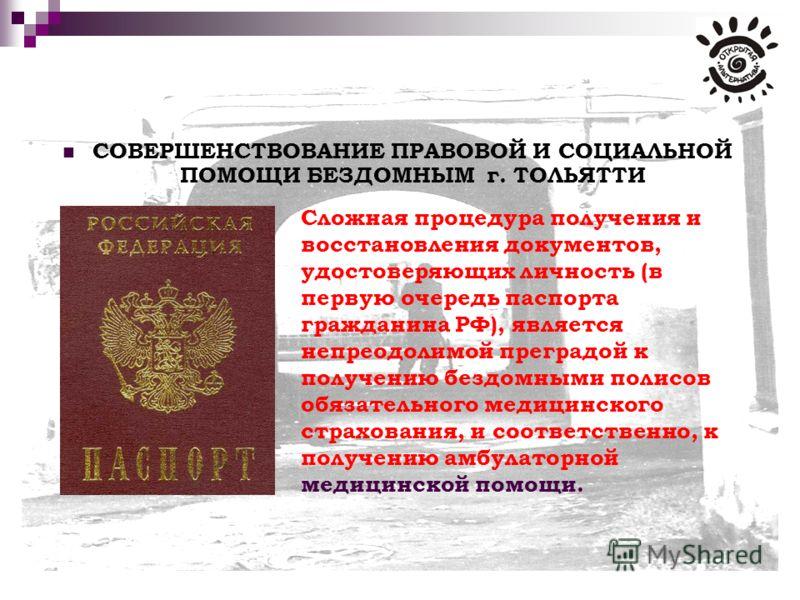 СОВЕРШЕНСТВОВАНИЕ ПРАВОВОЙ И СОЦИАЛЬНОЙ ПОМОЩИ БЕЗДОМНЫМ г. ТОЛЬЯТТИ Сложная процедура получения и восстановления документов, удостоверяющих личность (в первую очередь паспорта гражданина РФ), является непреодолимой преградой к получению бездомными п