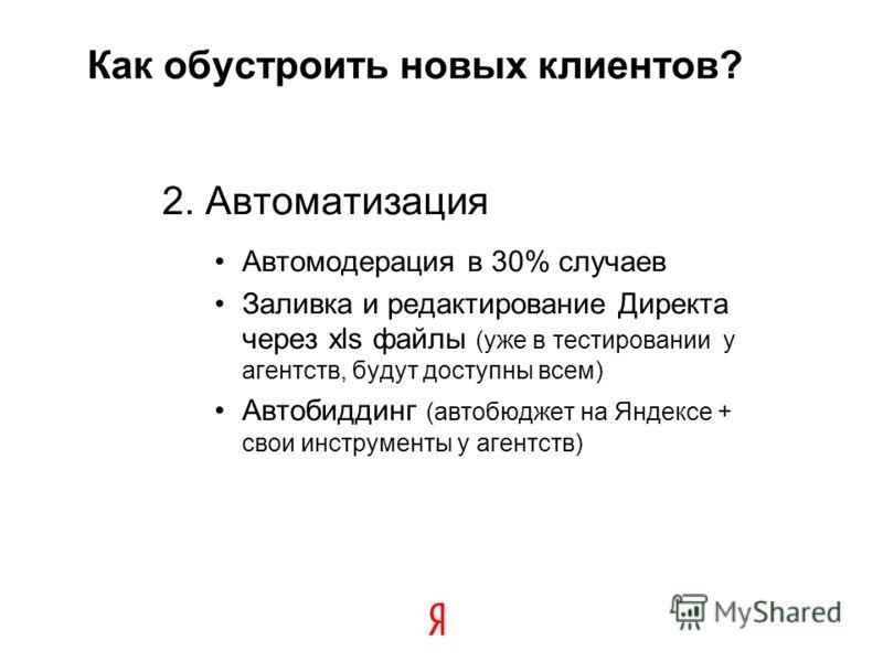 Как обустроить новых клиентов? 2. Автоматизация Автомодерация в 30% случаев Заливка и редактирование Директа через xls файлы (уже в тестировании у агентств, будут доступны всем) Автобиддинг (автобюджет на Яндексе + свои инструменты у агентств) 20