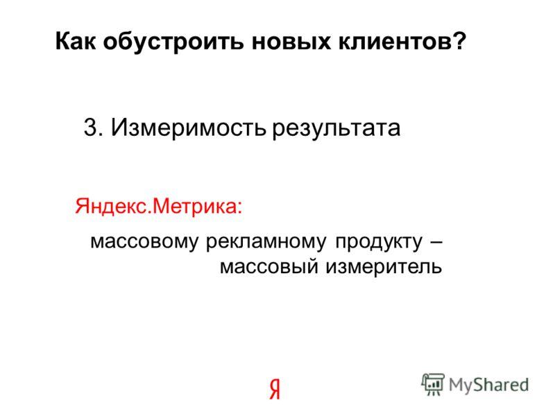 Как обустроить новых клиентов? 3. Измеримость результата 21 Яндекс.Метрика: массовому рекламному продукту – массовый измеритель