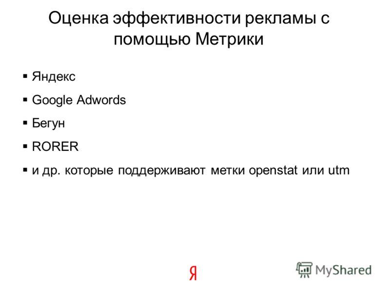 Оценка эффективности рекламы с помощью Метрики Яндекс Google Adwords Бегун RORER и др. которые поддерживают метки openstat или utm
