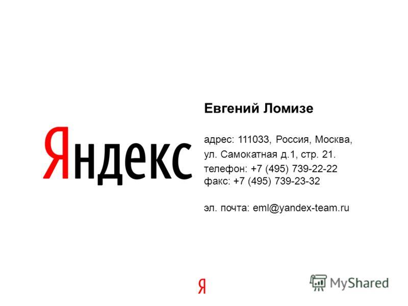 34 Евгений Ломизе адрес: 111033, Россия, Москва, ул. Самокатная д.1, стр. 21. телефон: +7 (495) 739-22-22 факс: +7 (495) 739-23-32 эл. почта: eml@yandex-team.ru
