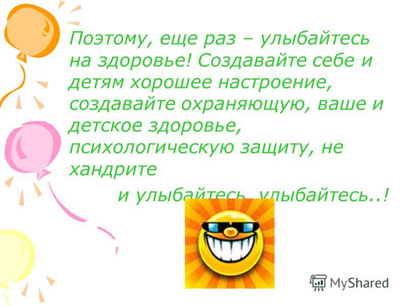 Поэтому, еще раз – улыбайтесь на здоровье! Создавайте себе и детям хорошее настроение, создавайте охраняющую, ваше и детское здоровье, психологическую защиту, не хандрите и улыбайтесь, улыбайтесь..!