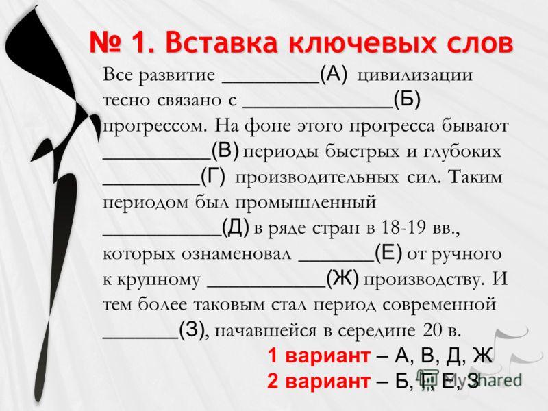 1. Вставка ключевых слов 1. Вставка ключевых слов Все развитие _________ (А) цивилизации тесно связано с ______________ (Б) прогрессом. На фоне этого прогресса бывают __________ (В) периоды быстрых и глубоких _________ (Г) производительных сил. Таким