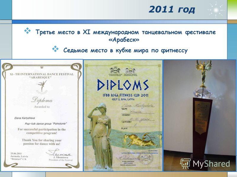 2011 год Третье место в ХΙ международном танцевальном фестивале «Арабеск» Седьмое место в кубке мира по фитнессу