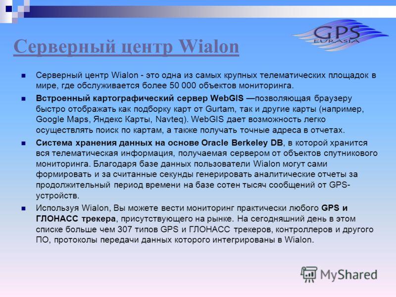 Серверный центр Wialon Серверный центр Wialon - это одна из самых крупных телематических площадок в мире, где обслуживается более 50 000 объектов мониторинга. Встроенный картографический сервер WebGIS позволяющая браузеру быстро отображать как подбор
