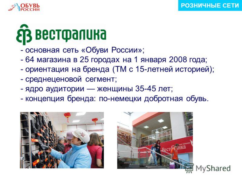 РОЗНИЧНЫЕ СЕТИ - основная сеть «Обуви России»; - 64 магазина в 25 городах на 1 января 2008 года; - ориентация на бренда (ТМ с 15-летней историей); - среднеценовой сегмент; - ядро аудитории женщины 35-45 лет; - концепция бренда: по-немецки добротная о