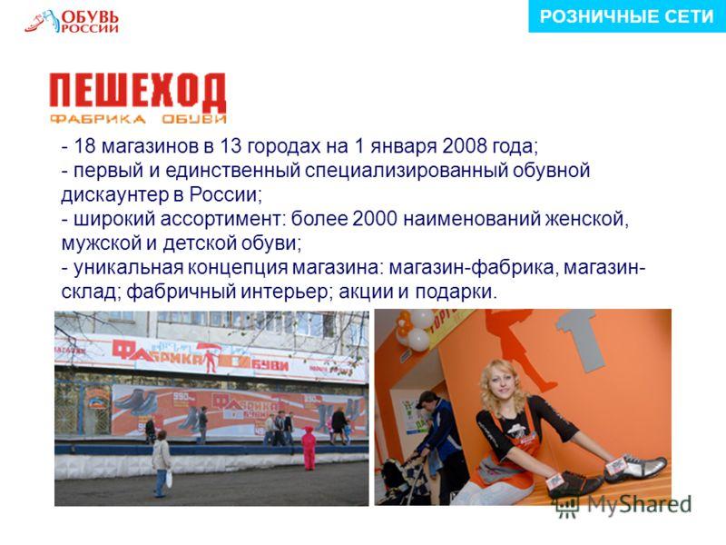 - 18 магазинов в 13 городах на 1 января 2008 года; - первый и единственный специализированный обувной дискаунтер в России; - широкий ассортимент: более 2000 наименований женской, мужской и детской обуви; - уникальная концепция магазина: магазин-фабри