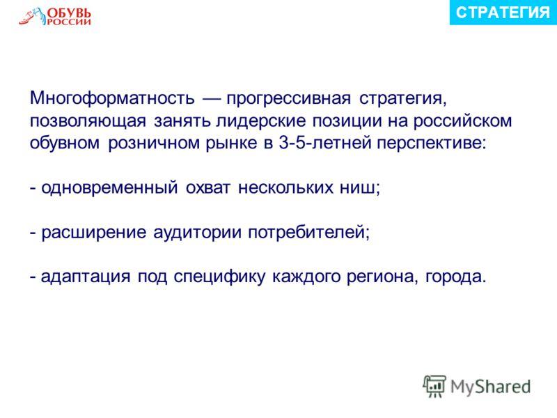 СТРАТЕГИЯ Многоформатность прогрессивная стратегия, позволяющая занять лидерские позиции на российском обувном розничном рынке в 3-5-летней перспективе: - одновременный охват нескольких ниш; - расширение аудитории потребителей; - адаптация под специф