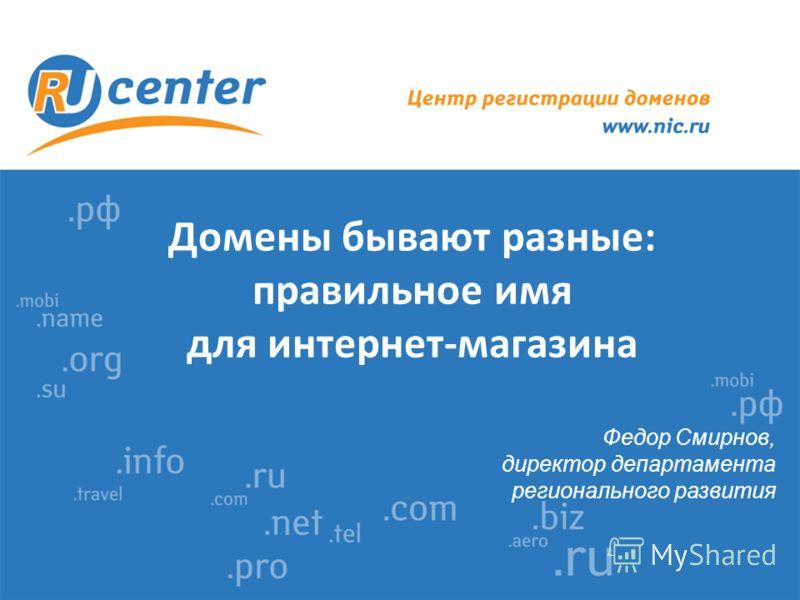 Домены бывают разные: правильное имя для интернет-магазина Федор Смирнов, директор департамента регионального развития