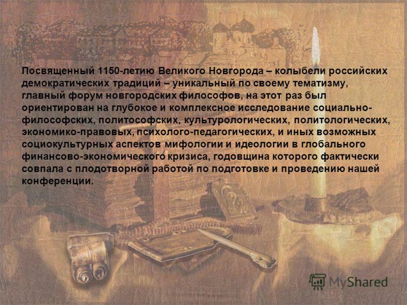 Посвященный 1150-летию Великого Новгорода – колыбели российских демократических традиций – уникальный по своему тематизму, главный форум новгородских философов, на этот раз был ориентирован на глубокое и комплексное исследование социально- философски