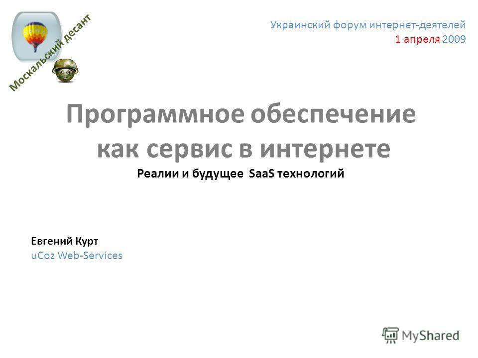 Украинский форум интернет-деятелей 1 апреля 2009 Программное обеспечение как сервис в интернете Реалии и будущее SaaS технологий Евгений Курт uCoz Web-Services Москальский десант