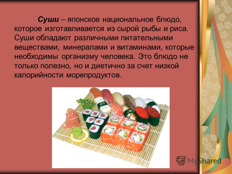 Суши – японское национальное блюдо, которое изготавливается из сырой рыбы и риса. Суши обладают различными питательными веществами, минералами и витаминами, которые необходимы организму человека. Это блюдо не только полезно, но и диетично за счет низ