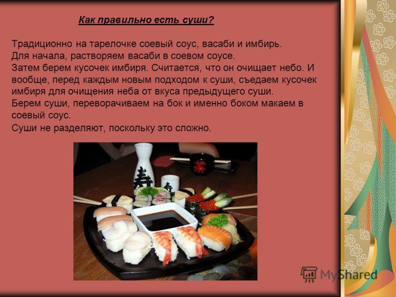 Как правильно есть суши? Традиционно на тарелочке соевый соус, васаби и имбирь. Для начала, растворяем васаби в соевом соусе. Затем берем кусочек имбиря. Считается, что он очищает небо. И вообще, перед каждым новым подходом к суши, съедаем кусочек им