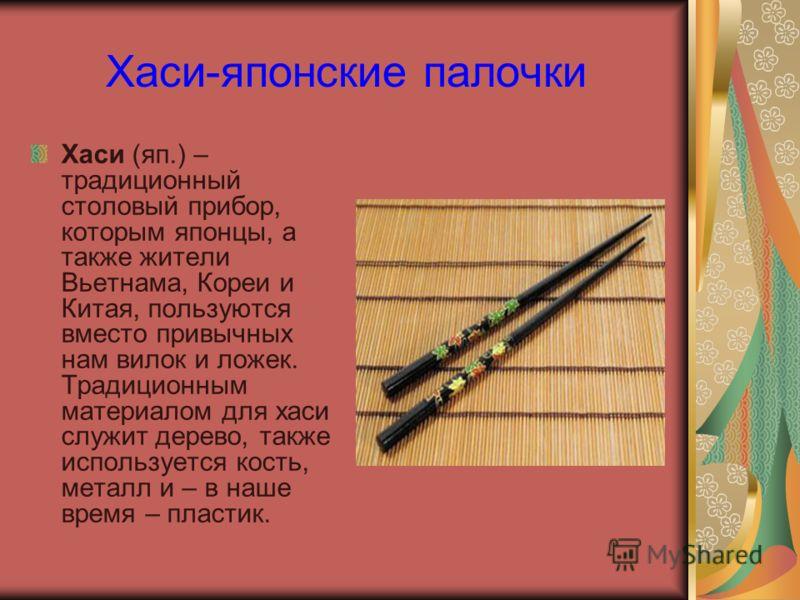 Хаси-японские палочки Хаси (яп.) – традиционный столовый прибор, которым японцы, а также жители Вьетнама, Кореи и Китая, пользуются вместо привычных нам вилок и ложек. Традиционным материалом для хаси служит дерево, также используется кость, металл и