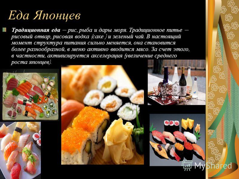 Еда Японцев Традиционная еда рис, рыба и дары моря. Традиционное питье рисовый отвар, рисовая водка ( саке ) и зеленый чай. В настоящий момент структура питания сильно меняется, она становится более разнообразной, в меню активно вводится мясо. За сче