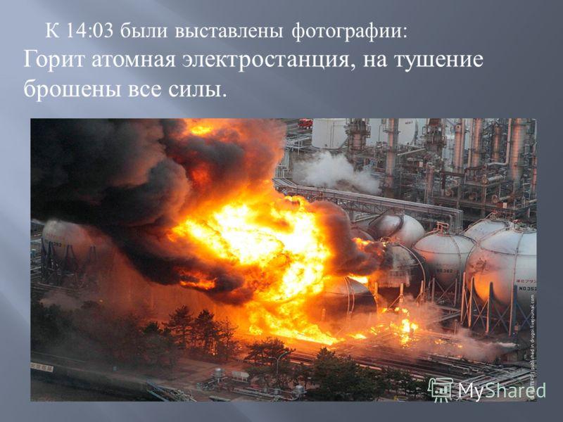 К 14:03 были выставлены фотографии : Горит атомная электростанция, на тушение брошены все силы.