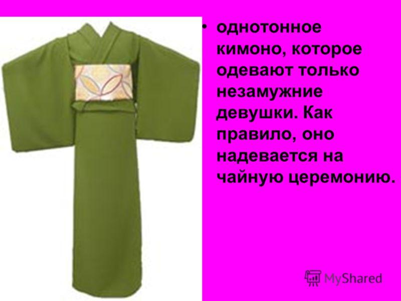 однотонное кимоно, которое одевают только незамужние девушки. Как правило, оно надевается на чайную церемонию.