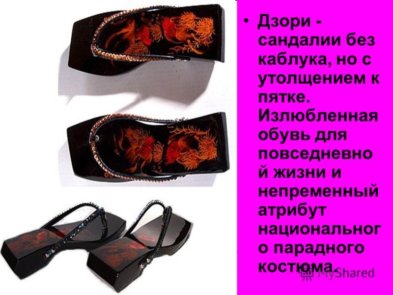 Дзори - сандалии без каблука, но с утолщением к пятке. Излюбленная обувь для повседневно й жизни и непременный атрибут национальног о парадного костюма.